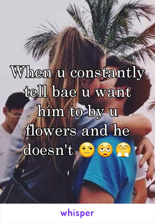 When u constantly tell bae u want him to by u flowers and he doesn't 😒😩😤