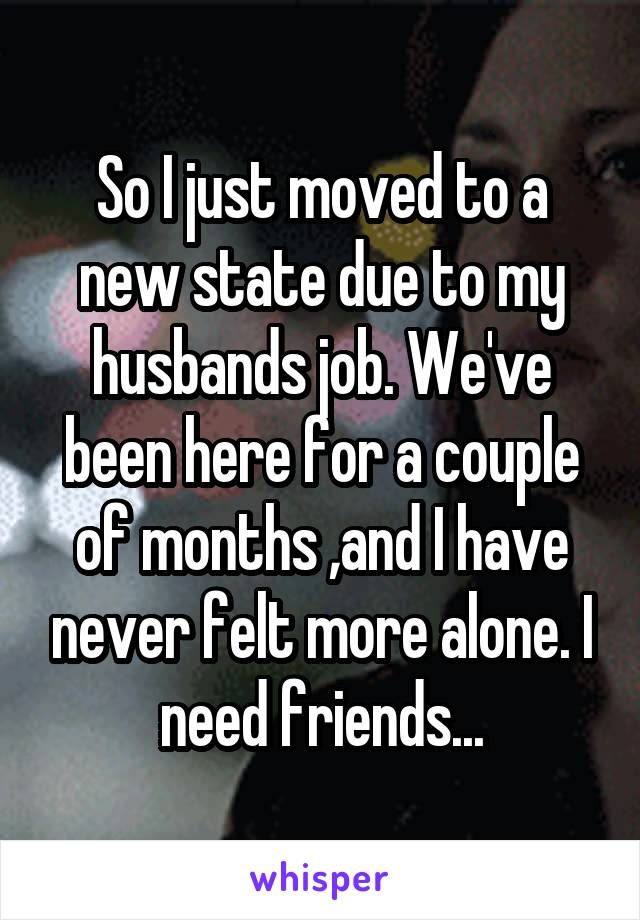 So I just moved to a new state due to my husbands job. We've been here for a couple of months ,and I have never felt more alone. I need friends...