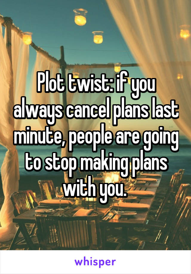 Plot twist: if you always cancel plans last minute, people are going to stop making plans with you.