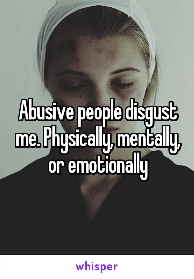 Abusive people disgust me. Physically, mentally, or emotionally