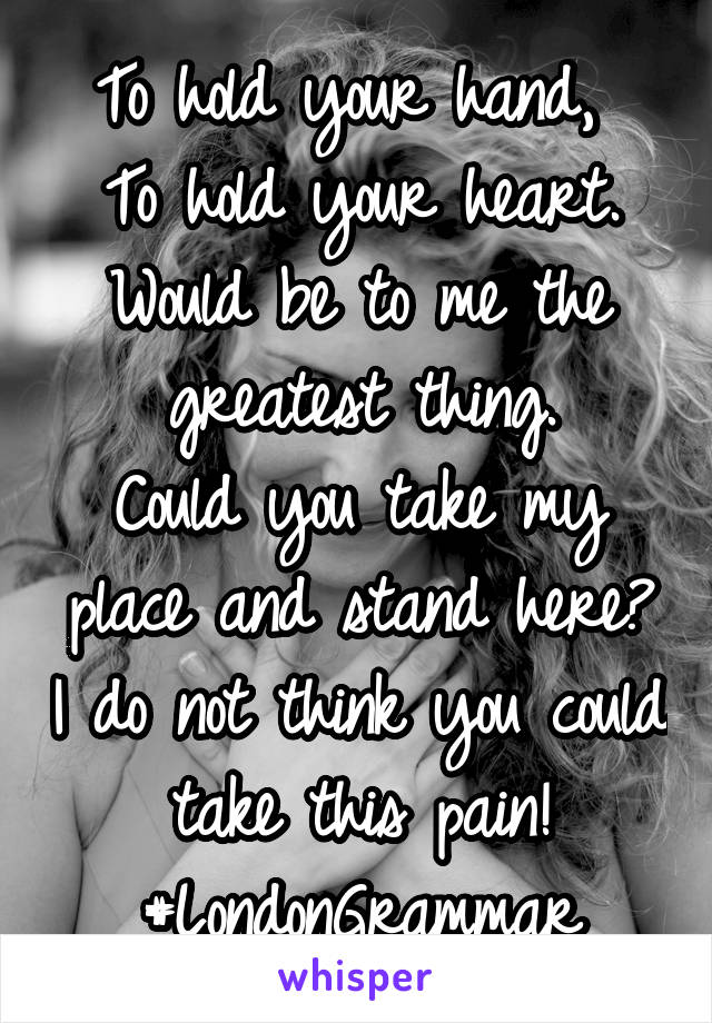 To hold your hand,  To hold your heart. Would be to me the greatest thing. Could you take my place and stand here? I do not think you could take this pain! #LondonGrammar