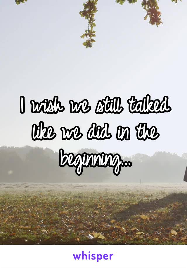 I wish we still talked like we did in the beginning...