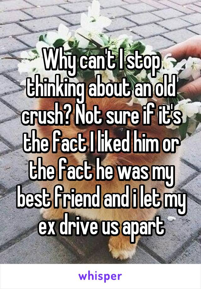 Why can't I stop thinking about an old crush? Not sure if it's the fact I liked him or the fact he was my best friend and i let my ex drive us apart