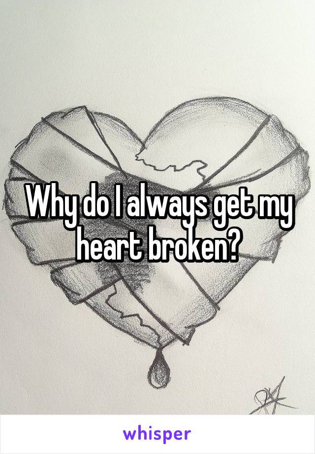 Why do I always get my heart broken?