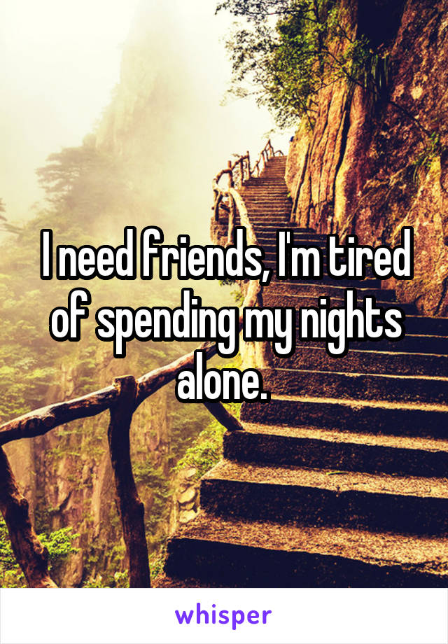 I need friends, I'm tired of spending my nights alone.