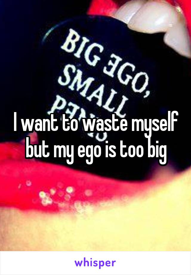 I want to waste myself but my ego is too big