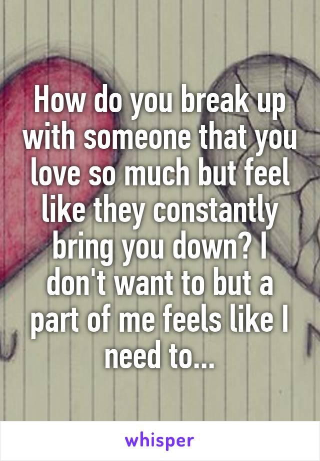 How do you break up with someone that you love so much but feel like they constantly bring you down? I don't want to but a part of me feels like I need to...