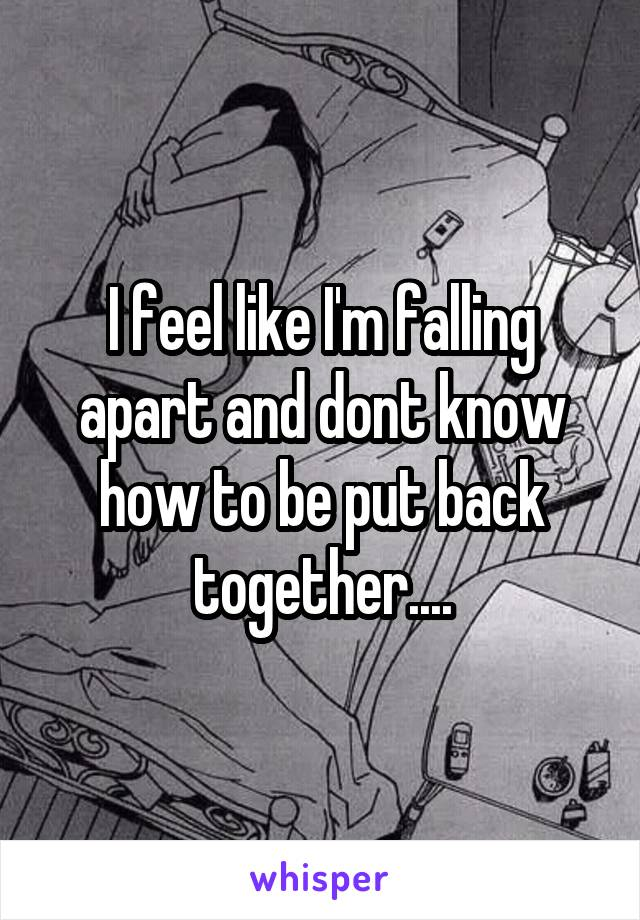I feel like I'm falling apart and dont know how to be put back together....