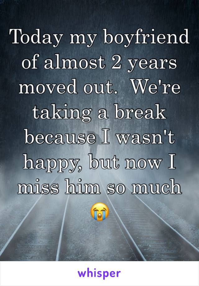 Today my boyfriend of almost 2 years moved out.  We're taking a break because I wasn't happy, but now I miss him so much 😭