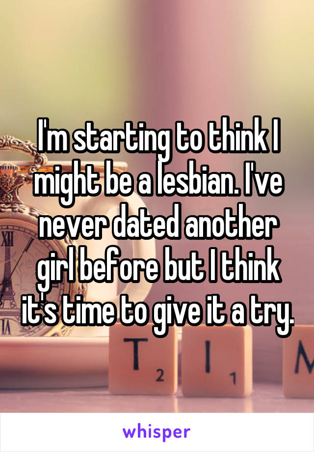 I'm starting to think I might be a lesbian. I've never dated another girl before but I think it's time to give it a try.
