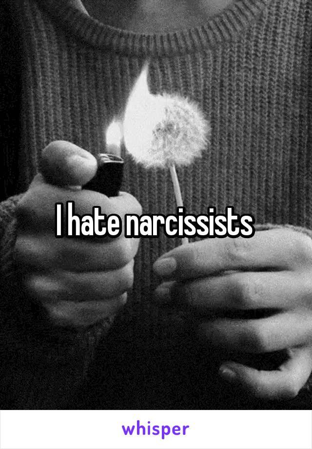 I hate narcissists