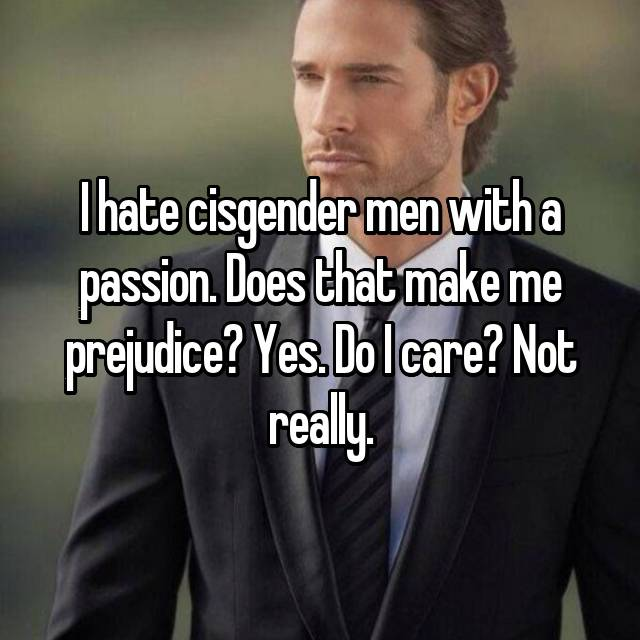 I hate cisgender men with a passion. Does that make me prejudice? Yes. Do I care? Not really.