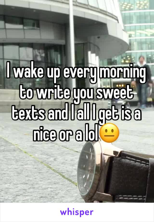 I wake up every morning to write you sweet texts and I all I get is a nice or a lol😐