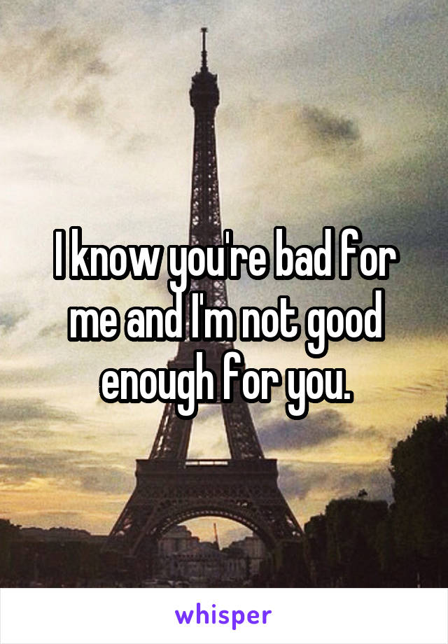 I know you're bad for me and I'm not good enough for you.