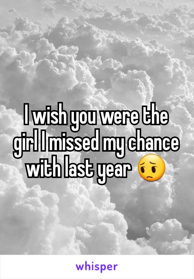 I wish you were the girl I missed my chance with last year 😔
