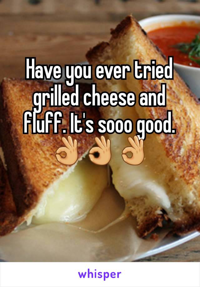 Have you ever tried grilled cheese and fluff. It's sooo good.👌👌👌