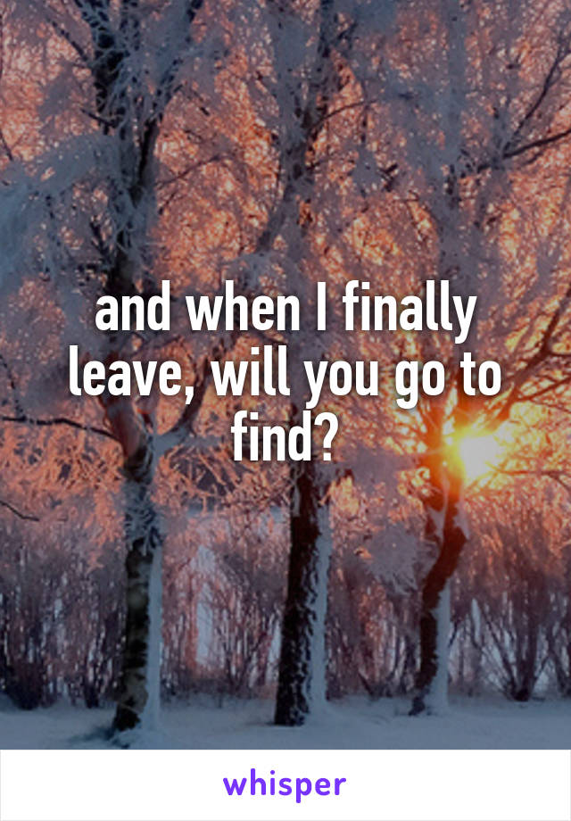 and when I finally leave, will you go to find?