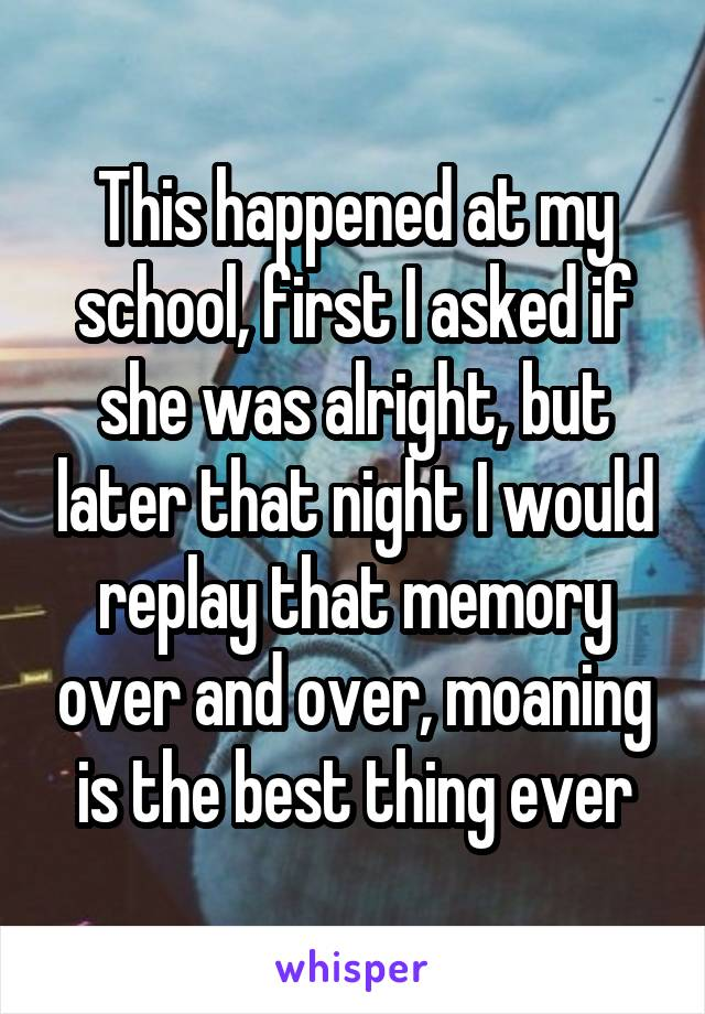 This happened at my school, first I asked if she was alright, but later that night I would replay that memory over and over, moaning is the best thing ever