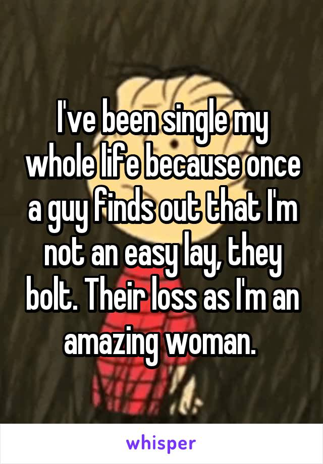 I've been single my whole life because once a guy finds out that I'm not an easy lay, they bolt. Their loss as I'm an amazing woman.