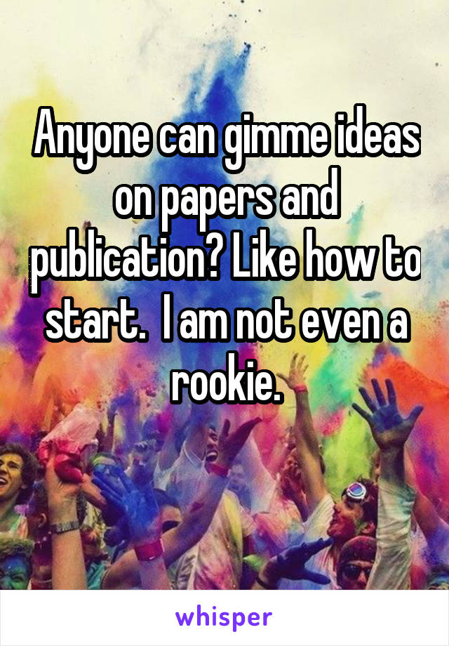 Anyone can gimme ideas on papers and publication? Like how to start.  I am not even a rookie.