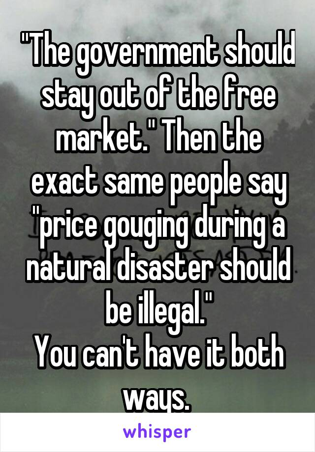 """The government should stay out of the free market."" Then the exact same people say ""price gouging during a natural disaster should be illegal."" You can't have it both ways."