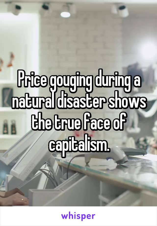 Price gouging during a natural disaster shows the true face of capitalism.