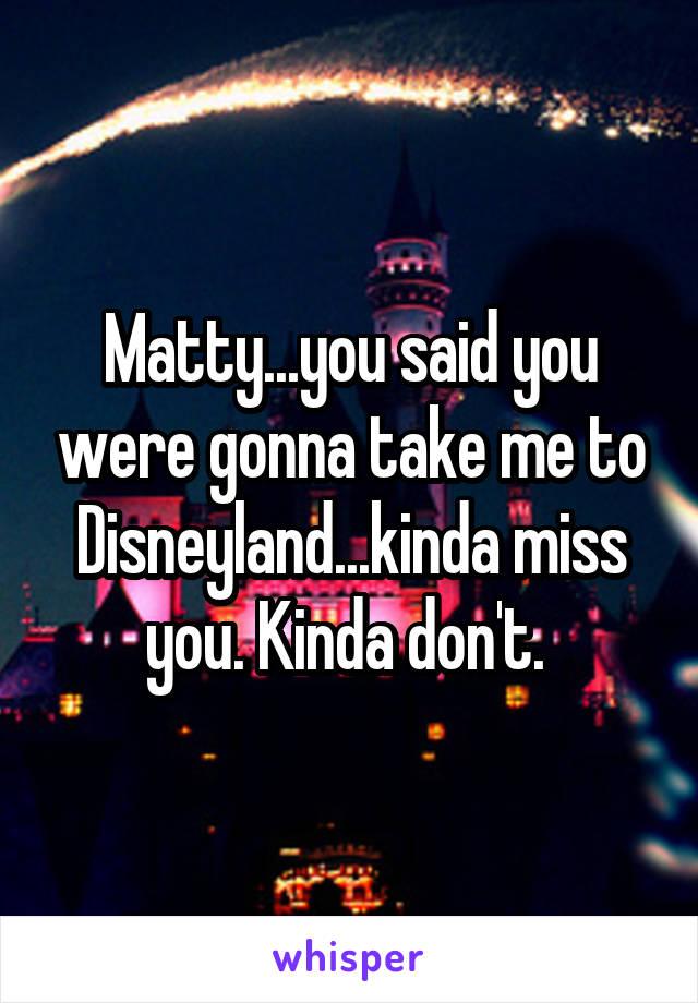 Matty...you said you were gonna take me to Disneyland...kinda miss you. Kinda don't.
