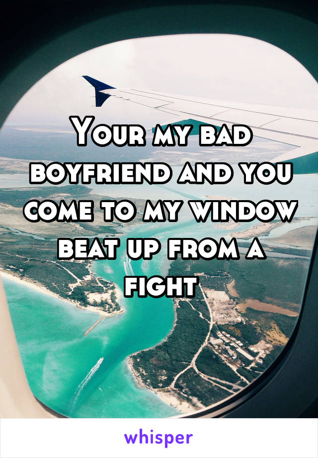 Your my bad boyfriend and you come to my window beat up from a fight