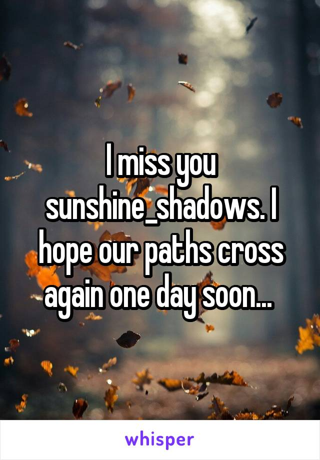 I miss you sunshine_shadows. I hope our paths cross again one day soon...