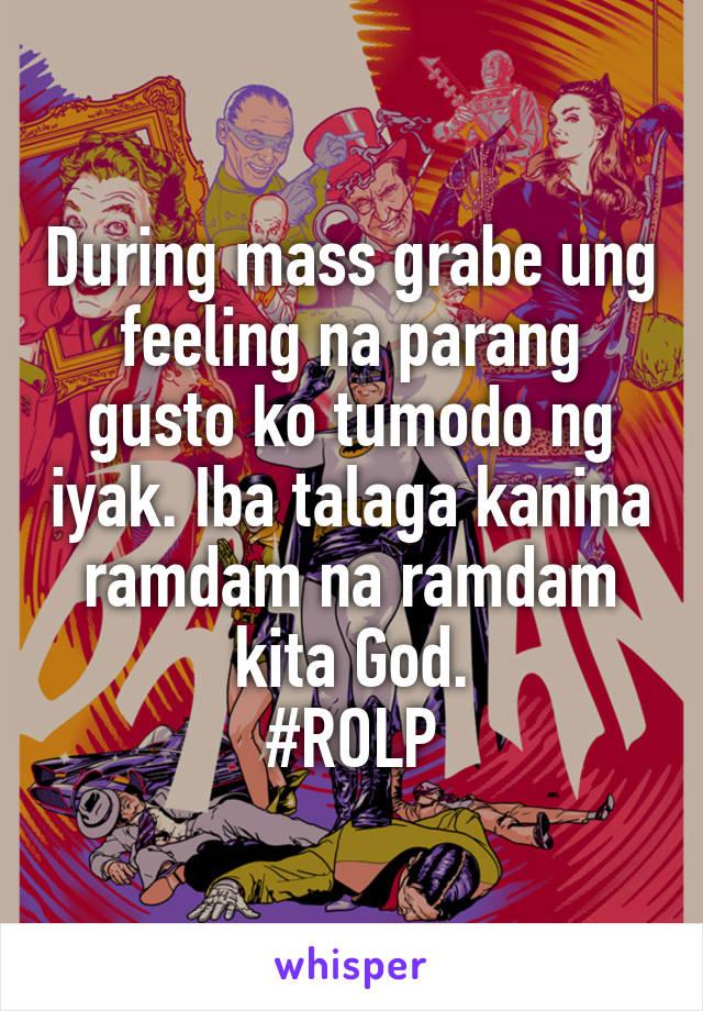 During mass grabe ung feeling na parang gusto ko tumodo ng iyak. Iba talaga kanina ramdam na ramdam kita God. #ROLP