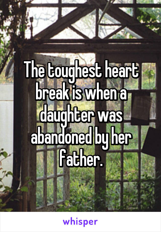 The toughest heart break is when a daughter was abandoned by her father.