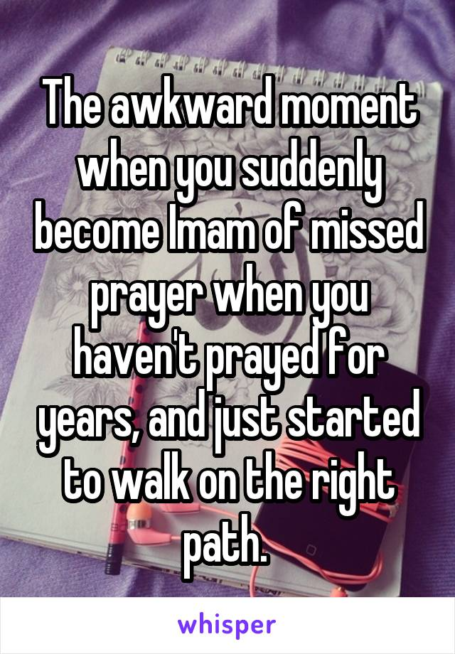 The awkward moment when you suddenly become Imam of missed prayer when you haven't prayed for years, and just started to walk on the right path.