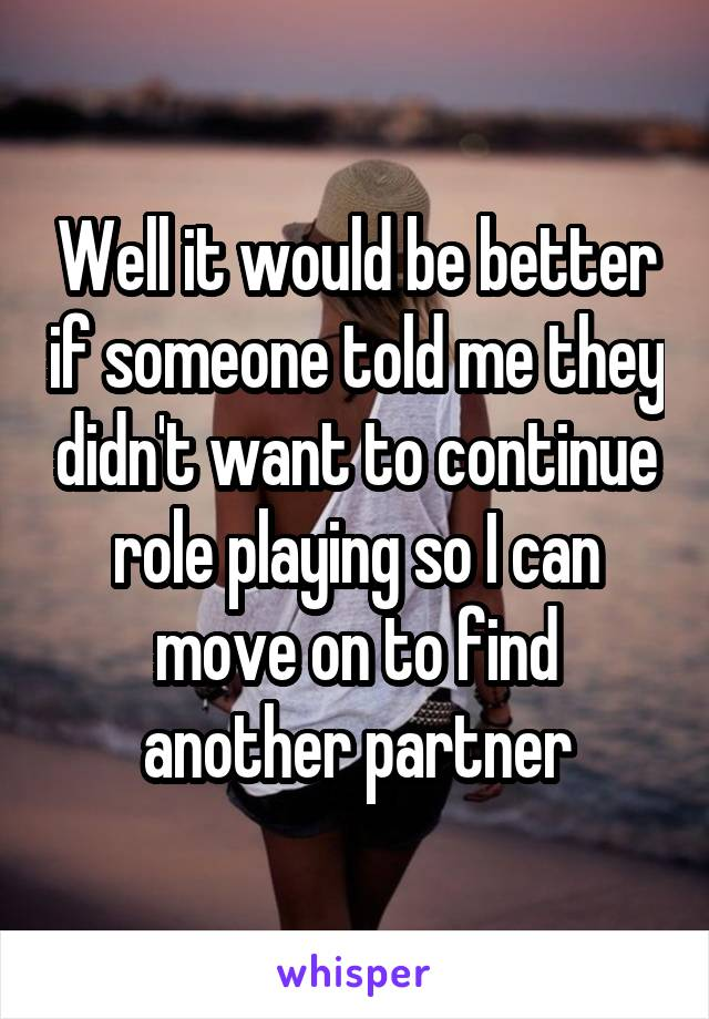 Well it would be better if someone told me they didn't want to continue role playing so I can move on to find another partner