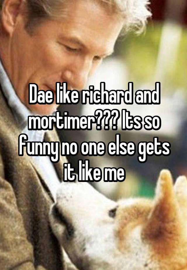 Dae Like Richard And Mortimer Its So Funny No One Else Gets It
