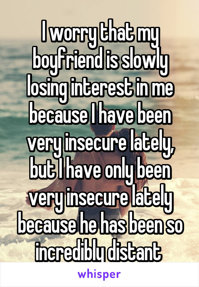 I worry that my boyfriend is slowly losing interest in me