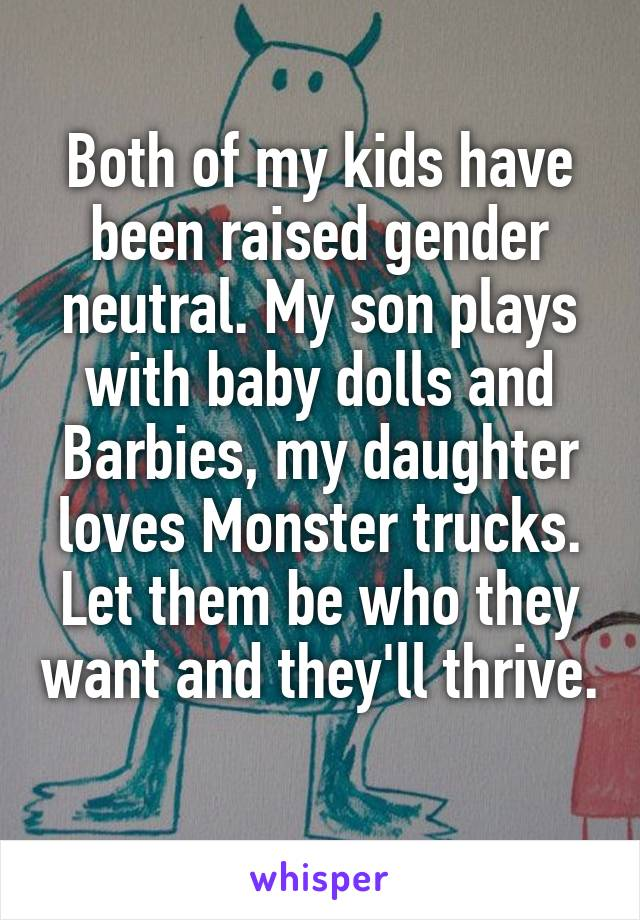 Both of my kids have been raised gender neutral. My son plays with baby dolls and Barbies, my daughter loves Monster trucks. Let them be who they want and they'll thrive.