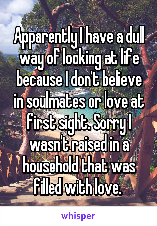 Apparently I have a dull way of looking at life because I don't believe in soulmates or love at first sight. Sorry I wasn't raised in a household that was filled with love.