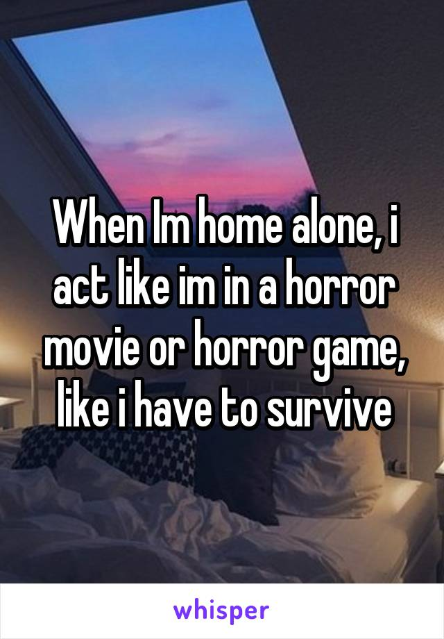 When Im home alone, i act like im in a horror movie or horror game, like i have to survive