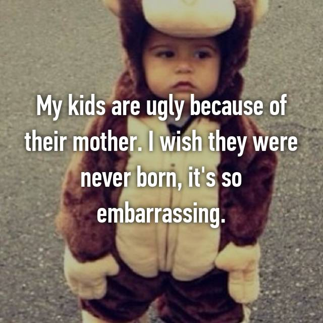 My kids are ugly because of their mother. I wish they were never born, it's so embarrassing.