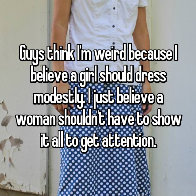 Guys think I'm weird because I believe a girl should dress modestly. I just believe a woman shouldn't have to show it all to get attention.