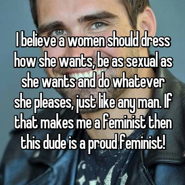 I believe a women should dress how she wants, be as sexual as she wants and do whatever she pleases, just like any man. If that makes me a feminist then this dude is a proud feminist!