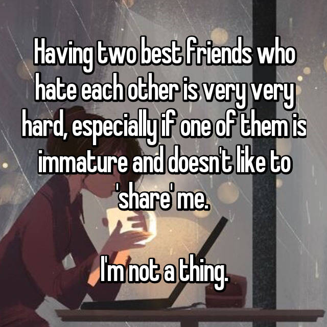 Having two best friends who hate each other is very very hard, especially if one of them is immature and doesn't like to 'share' me.   I'm not a thing.
