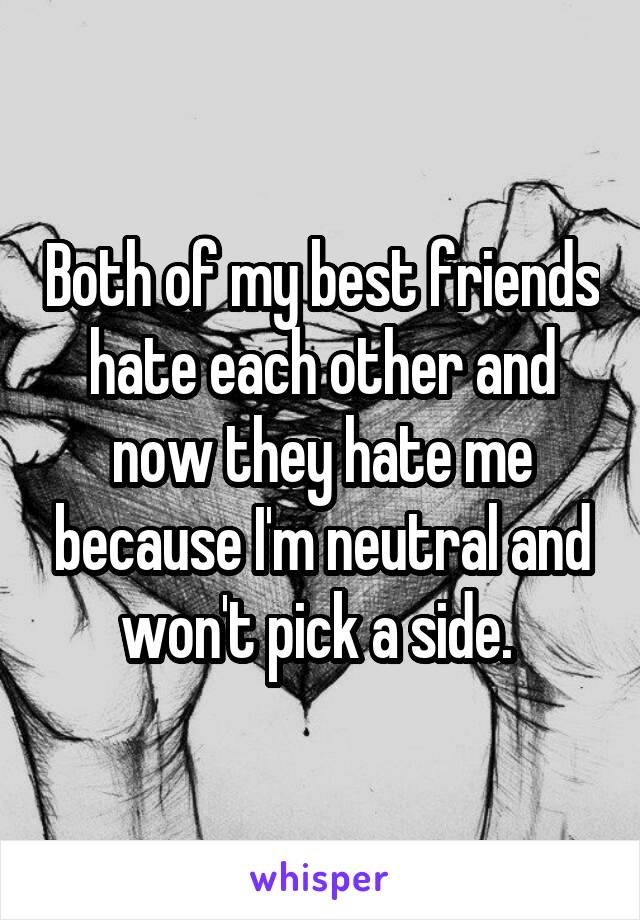 Both of my best friends hate each other and now they hate me because I'm neutral and won't pick a side.