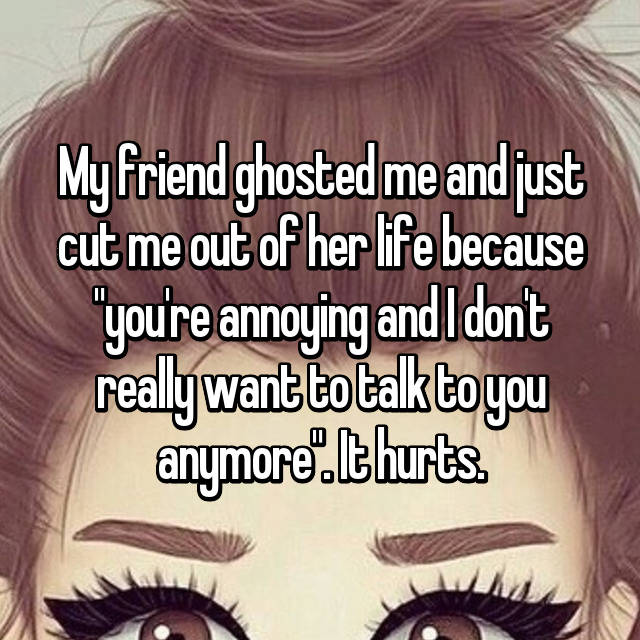 "My friend ghosted me and just cut me out of her life because ""you're annoying and I don't really want to talk to you anymore"". It hurts."