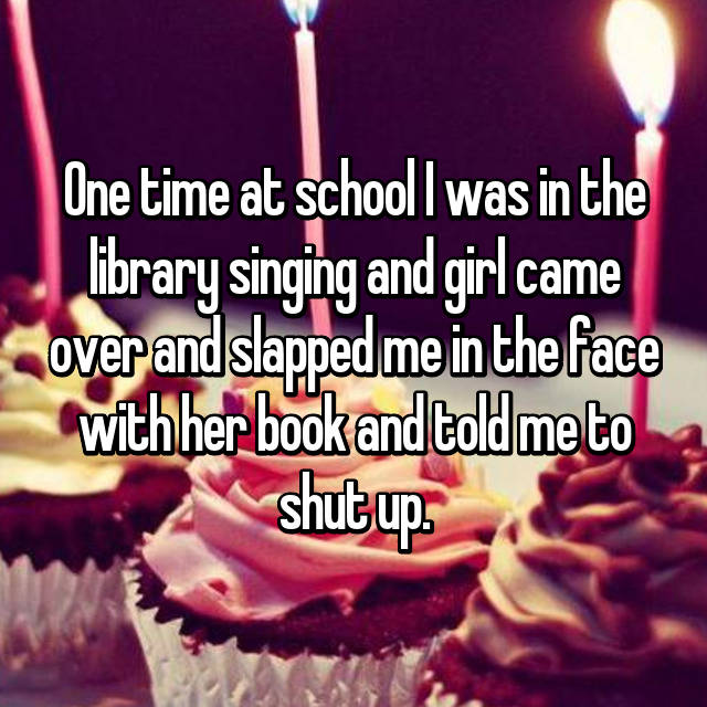 One time at school I was in the library singing and girl came over and slapped me in the face with her book and told me to shut up.