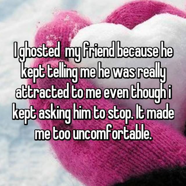 I ghosted  my friend because he kept telling me he was really attracted to me even though i kept asking him to stop. It made me too uncomfortable.