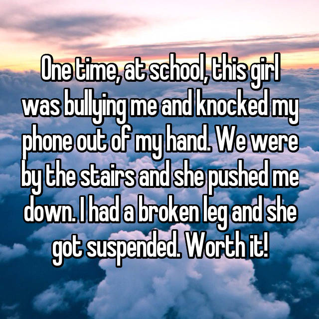 One time, at school, this girl was bullying me and knocked my phone out of my hand. We were by the stairs and she pushed me down. I had a broken leg and she got suspended. Worth it!