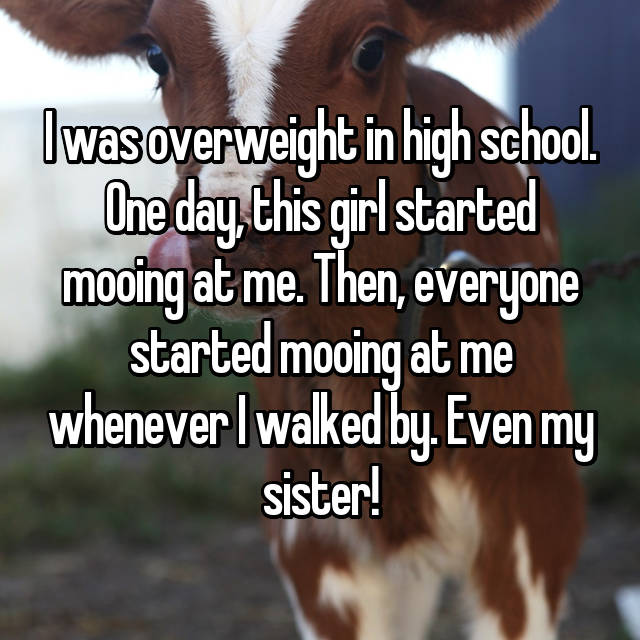 I was overweight in high school. One day, this girl started mooing at me. Then, everyone started mooing at me whenever I walked by. Even my sister!
