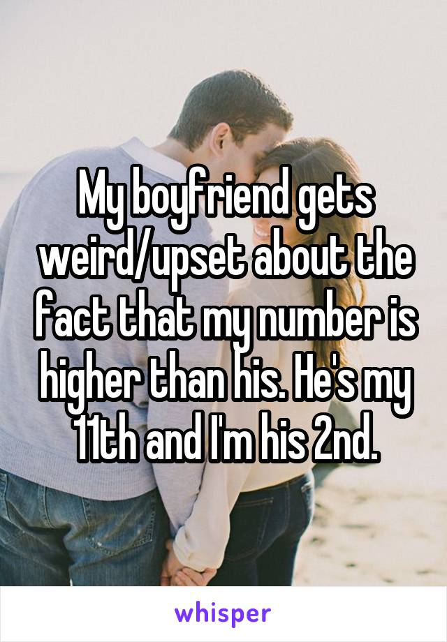 My boyfriend gets weird/upset about the fact that my number is higher than his. He's my 11th and I'm his 2nd.