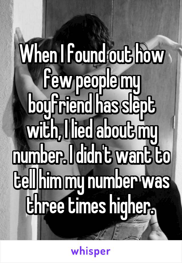 When I found out how few people my boyfriend has slept with, I lied about my number. I didn't want to tell him my number was three times higher.